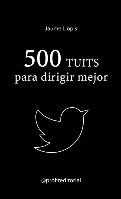 500 TUITS PARA DIRIGIR MEJOR. CONSEJOS PRÁCTICOS, IDEAS DISRUPTIVAS Y RECOMENDACIONES PARA UNA
