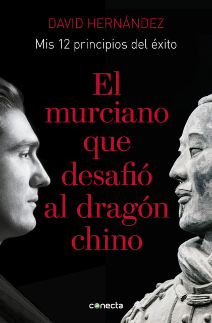 EL MURCIANO QUE DESAFIÓ AL DRAGÓN CHINO. MIS 12 PRINCIPIOS DE ÉXITO