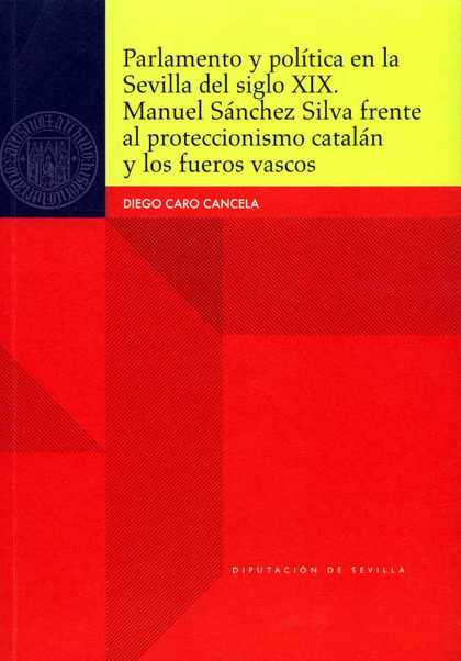PARLAMENTO Y POLÍTICA EN LA SEVILLA DEL SIGLO XIX : MANUEL SÁNCHEZ SILVA FRENTE AL PROTECCIONIS