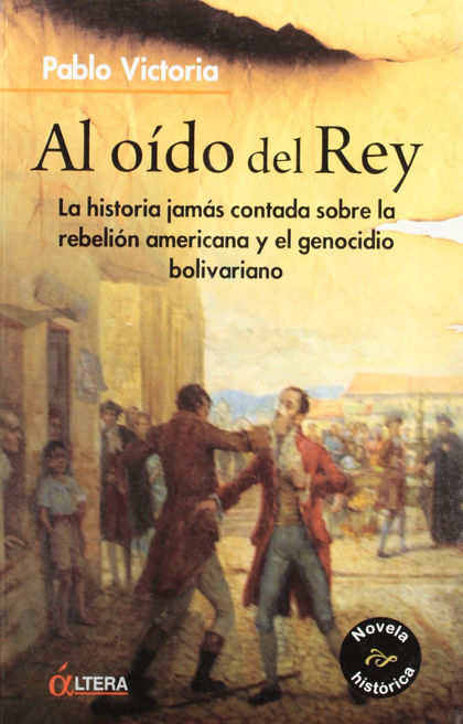AL OÍDO DEL REY : LA HISTORIA JAMÁS CONTADA SOBRE LA REBELIÓN AMERICANA Y EL GENOCIDIO BOLIVARI