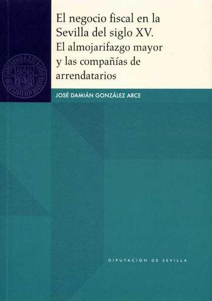 EL NEGOCIO FISCAL EN LA SEVILLA DEL SIGLO XV. EL ALMOJARIFAZGO MAYOR Y LAS COMPA.