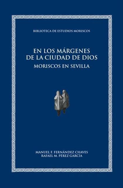 EN LOS MÁRGENES DE LA CIUDAD DE DIOS : MORISCOS EN SEVILLA