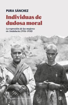 INDIVIDUAS DE DUDOSA MORAL. LA REPRESIÓN DE LAS MUJERES EN ANDALUCÍA (1936-1958)