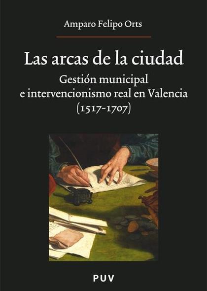 LAS ARCAS DE LA CIUDAD : GESTIÓN MUNICIPAL E INTERVENCIONISMO REAL EN VALENCIA (1517-1707)