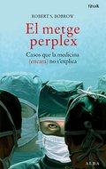 EL METGE PERPLEX : CASOS QUE LA MEDICINA (ENCARA) NO S´EXPLICA