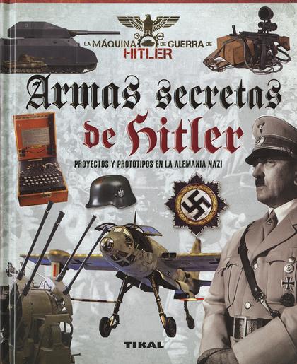 ARMAS SECRETAS DE HITLER. PROYECTOS Y PROTOTIPOS DE LA ALEMANIA NAZI.