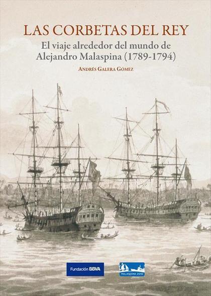 LAS CORBETAS DEL REY : EL VIAJE ALREDEDOR DEL MUNDO DE ALEJANDRO MALASPINA (1789-1794)