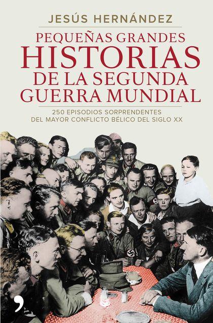 PEQUEÑAS GRANDES HISTORIAS DE LA SEGUNDA GUERRA MUNDIAL. 250 EPISODIOS SORPRENDENTES DEL MAYOR