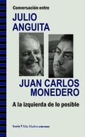 CONVERSACIÓN ENTRE JULIO ANGUITA Y JUAN CARLOS MONEDERO : A LA IZQUIERDA DE LO POSIBLE