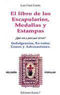 LIBRO DE LOS ESCAPULARIOS, MEDALLAS Y ESTAMPAS, EL. ¿QUÉ SON Y PARA QUÉ SIRVEN? INDULGENCIAS, E