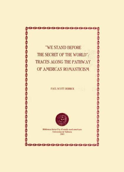 WE STAND BEFORE THE SECRET OF THE WORLD : TRACES ALONG THE PATHWAY OF AMERICAN ROMANTICISM