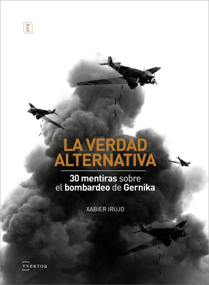 LA VERDAD ALTERNATIVA. 30 MENTIRAS SOBRE EL BOMBARDEO DE GERNIKA