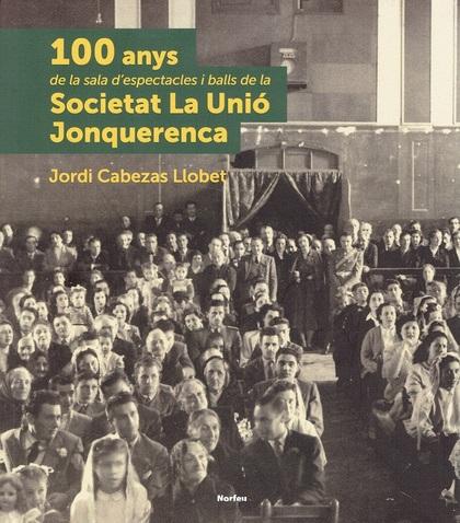 100 ANYS DE LA SALA D´ESPECTACLES I BALLS DE LA SOCIETAT LA UNIÓ JONQUERENCA