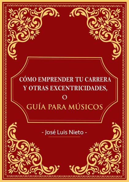CÓMO EMPRENDER TU CARRERA Y OTRAS EXCENTRICIDADES O GUIA PARA MUSICOS.