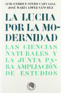 LA LUCHA POR LA MODERNIDAD : LAS CIENCIAS NATURALES Y LA JUNTA PARA AMPLIACIÓN DE ESTUDIOS