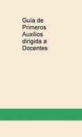 GUÍA DE PRIMEROS AUXILIOS DIRIGIDA A DOCENTES.