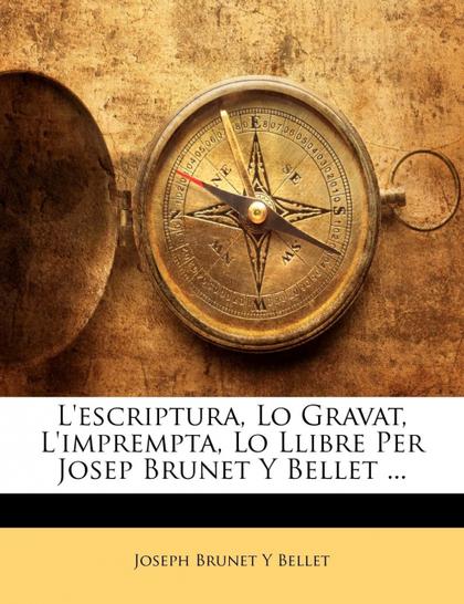 L´ESCRIPTURA, LO GRAVAT, L´IMPREMPTA, LO LLIBRE PER JOSEP BRUNET Y BELLET ...