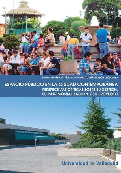 ESPACIO PÚBLICO EN LA CIUDAD CONTEMPORÁNEA : PERSPECTIVAS CRÍTICAS SOBRE SU GESTIÓN, SU PATRIMO