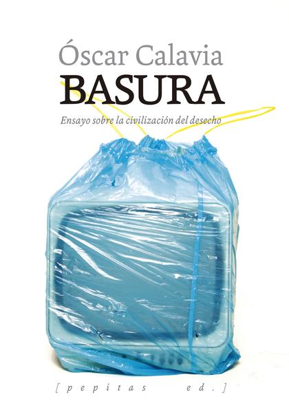 BASURA. ENSAYO SOBRE LA CIVILIZACIÓN DEL DESECHO