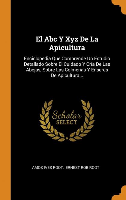 EL ABC Y XYZ DE LA APICULTURA. ENCICLOPEDIA QUE COMPRENDE UN ESTUDIO DETALLADO SOBRE EL CUIDADO