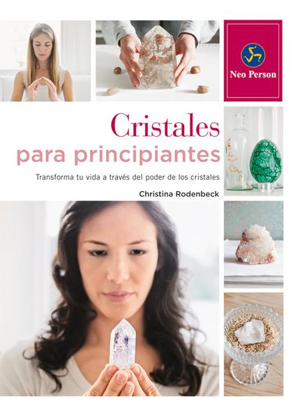 CRISTALES PARA PRINCIPIANTES. TRANSFORMA TU VIDA A TRAVES DEL PODER DE LOS CRISTALES