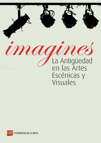 IMAGINES. LA ANTIGÜEDAD EN LAS ARTES ESCÉNICAS Y VISUALES
