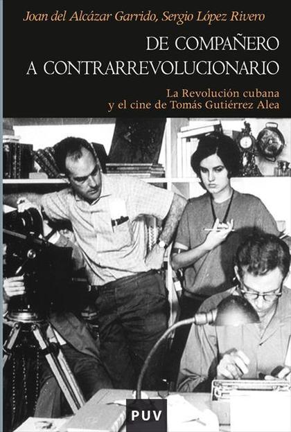 DE COMPAÑERO A CONTRARREVOLUCIONARIO : LA REVOLUCIÓN CUBANA Y EL CINE DE TOMÁS GUTIÉRREZ ALEA