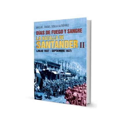DIAS DE FUEGO Y SANGRE. LA BATALLA DE SANTANDER II. (JULIO 1937 - SEPTIEMBRE 1937)