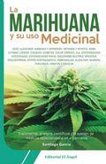 MARIHUANA Y SU USO MEDICINAL, LA. TESTIMONIOS, ENSAYOS CENTIFICOS Y LA OPINION DE MEDICOS ESPEC