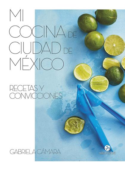 MI COCINA DE CIUDAD DE MÉXICO. RECETAS Y CONVICCIONES