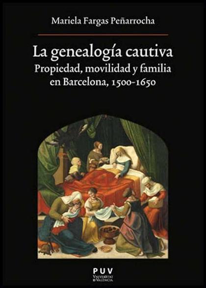 LA GENEALOGÍA CAUTIVA : PROPIEDAD, MOVILIDAD Y FAMILIA EN BARCELONA, 1500-1650