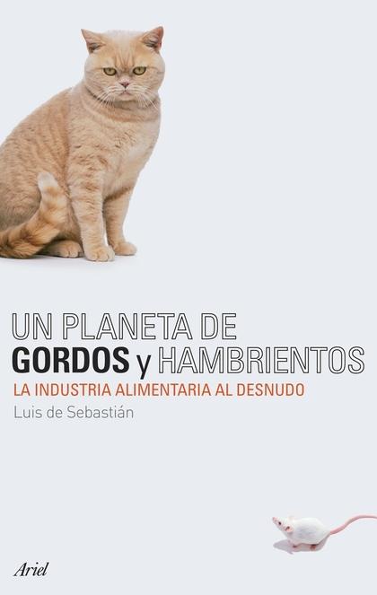 UN PLANETA DE GORDOS Y HAMBRIENTOS : LA INDUSTRIA ALIMENTARIA AL DESNUDO