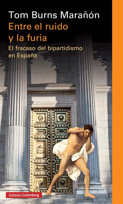 ENTRE EL RUIDO Y LA FURIA. EL FRACASO DEL BIPARTIDISMO EN ESPAÑA