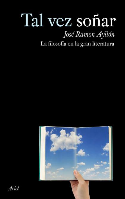 TAL VEZ SOÑAR. LA FILOSOFIA EN LA GRAN LITERATURA