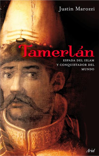 TAMERLANE. ESPADA DEL ISLAM Y CONQUISTADOR DEL MUNDO