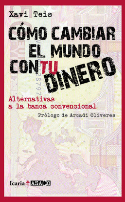 CÓMO CAMBIAR EL MUNDO CON TU DINERO : ALTERNATIVAS A LA BANCA CONVENCIONAL