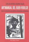 ANTIMANUAL DEL BUEN REBELDE : GUÍA DE LA CONTRAPOLÍTICA PARA SUBALTERNOS ANTICAPITALISTAS Y ANT