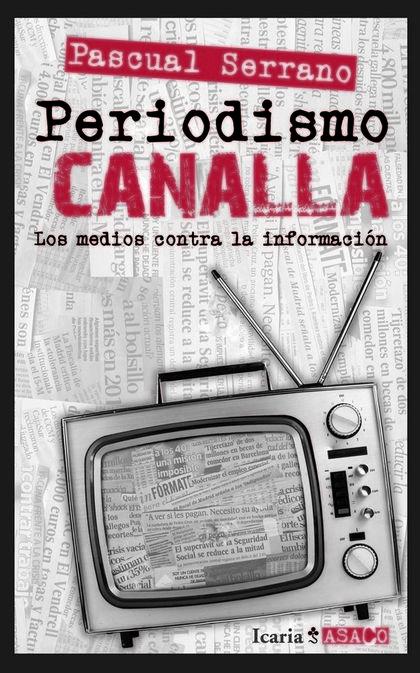 PERIODISMO CANALLA : LOS MEDIOS CONTRA LA INFORMACIÓN