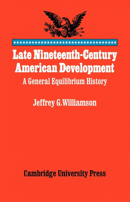 LATE NINETEENTH-CENTURY AMERICAN DEVELOPMENT. A GENERAL EQUILIBRIUM HISTORY