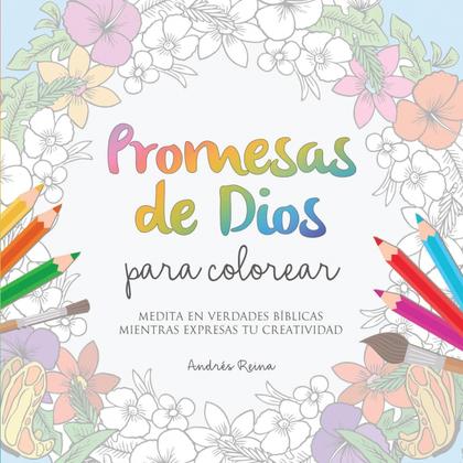 PROMESAS DE DIOS PARA COLOREAR. MEDITA EN VERDADES BÍBLICAS MIENTRAS EXPRESAS TU CREATIVIDAD