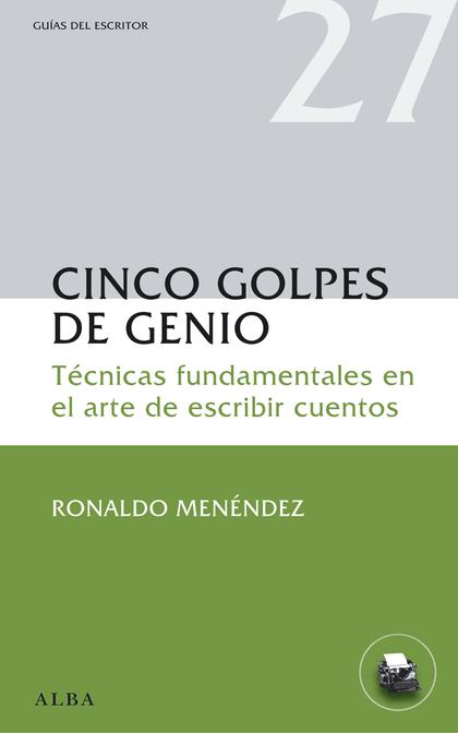 CINCO GOLPES DE GENIO. TÉCNICAS FUNDAMENTALES EN EL ARTE DE ESCRIBIR CUENTOS
