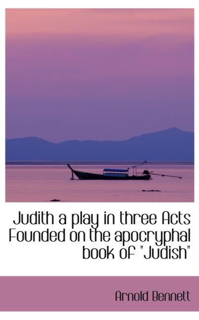Judith a play in three Acts Founded on the apocryphal book of Judish´´