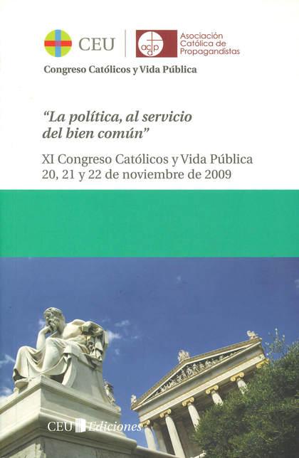 LA POLÍTICA AL SERVICIO DEL BIEN COMÚN : ACTAS DEL XI CONGRESO ´CATÓLICOS Y VIDA PUBLICA´: CELE
