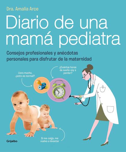 DIARIO DE UNA MAMA PEDIATRA : CONSEJOS PROFESIONALES Y ANÉCDOTAS PERSONALES PARA DISFRUTAR DE L