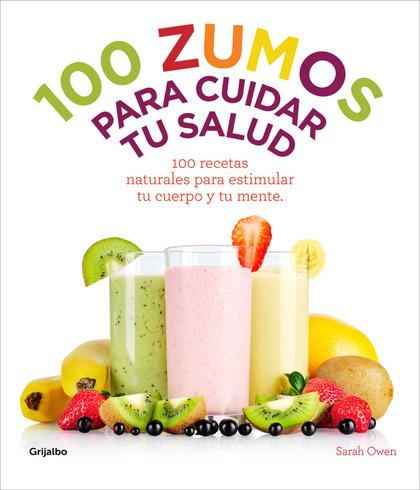 100 ZUMOS PARA CUIDAR TU SALUD : 100 RECETAS NATURALES PARA ESTIMULAR TU CUERPO Y TU MENTE