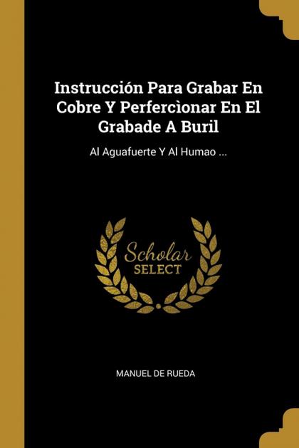 INSTRUCCIÓN PARA GRABAR EN COBRE Y PERFERCÌONAR EN EL GRABADE A BURIL. AL AGUAFUERTE Y AL HUMAO