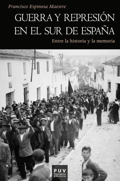 GUERRA Y REPRESIÓN EN EL SUR DE ESPAÑA : ENTRE LA HISTORIA Y LA MEMORIA