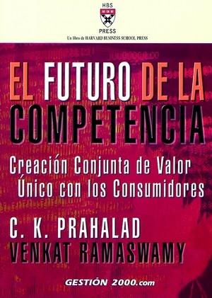 EL FUTURO DE LA COMPETENCIA: CREACIÓN CONJUNTA DE VALOR ÚNICO CON LOS CONSUMIDORES