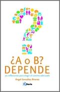 ¿A O B? DEPENDE. 70 REFLEXIONES PARA ELEGIR EL CAMINO ADECUADO