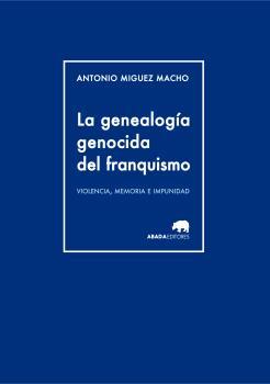 LA GENEALOGÍA GENOCIDA DEL FRANQUISMO : VIOLENCIA, MEMORIA E IMPUNIDAD